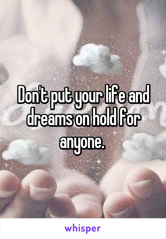Don't put your life and dreams on hold for anyone.