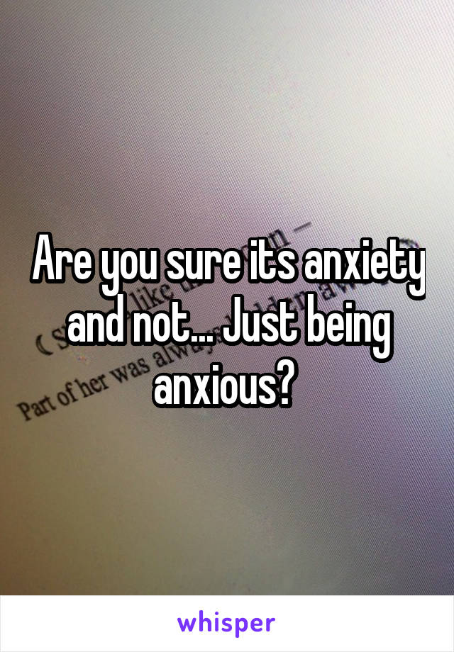 Are you sure its anxiety and not... Just being anxious?