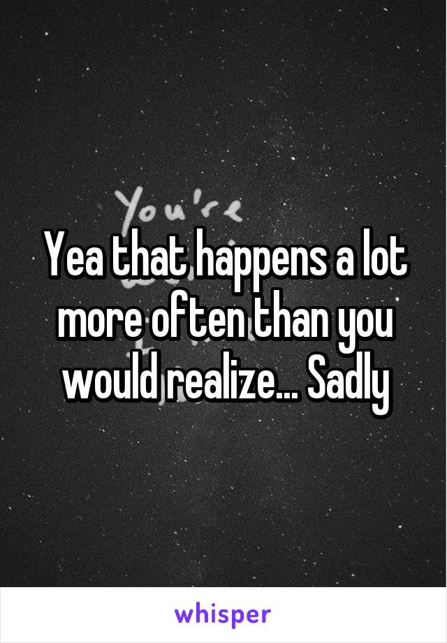 Yea that happens a lot more often than you would realize... Sadly