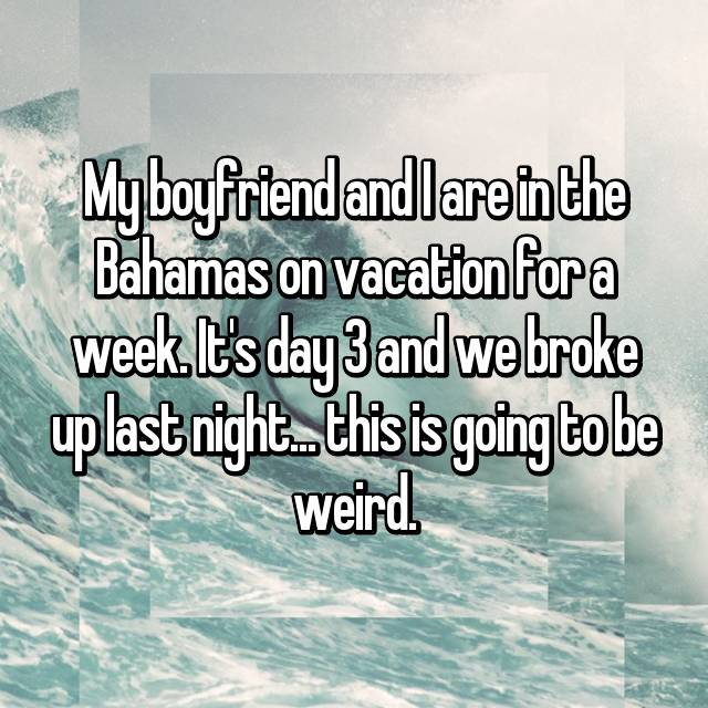 My boyfriend and I are in the Bahamas on vacation for a week. It's day 3 and we broke up last night... this is going to be weird.