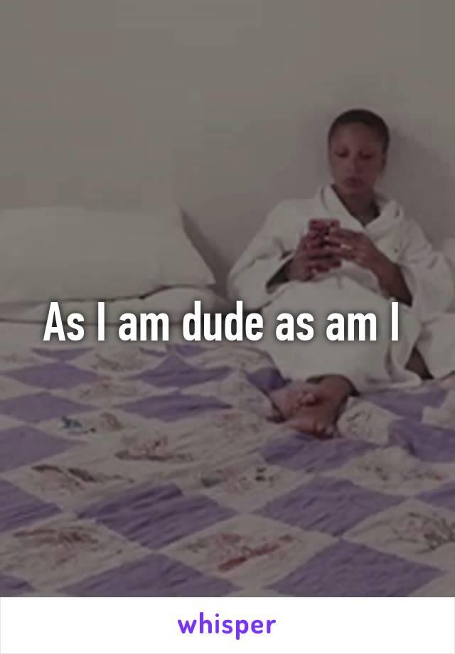As I am dude as am I