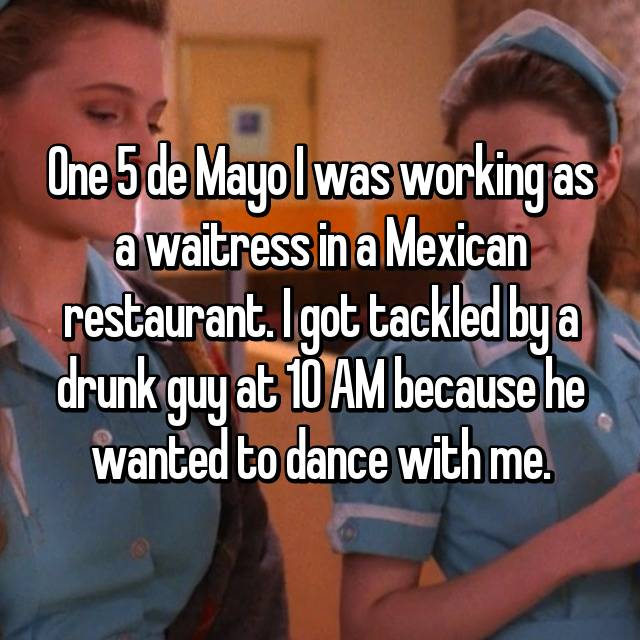 One 5 de Mayo I was working as a waitress in a Mexican restaurant. I got tackled by a drunk guy at 10 AM because he wanted to dance with me.