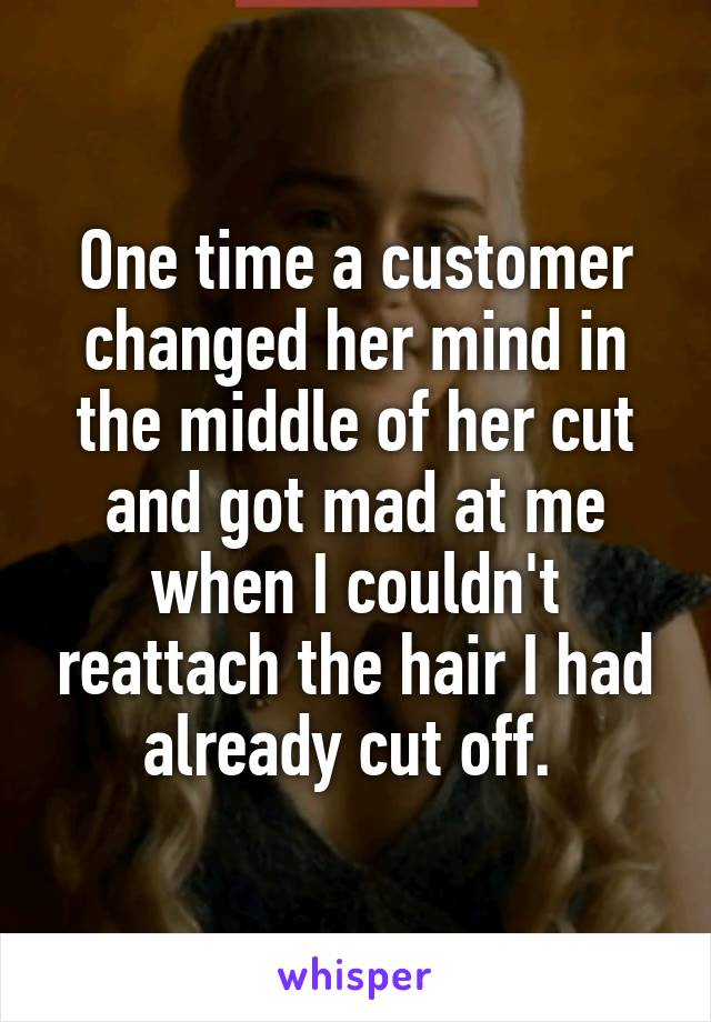 One time a customer changed her mind in the middle of her cut and got mad at me when I couldn't reattach the hair I had already cut off.