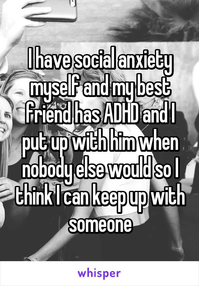 I have social anxiety myself and my best friend has ADHD and