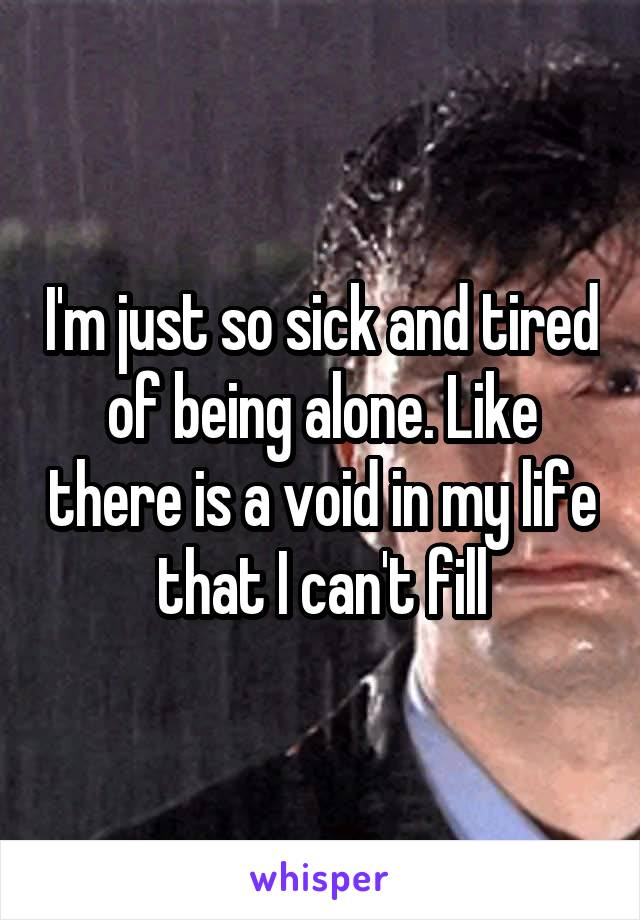 sick and tired of being alone