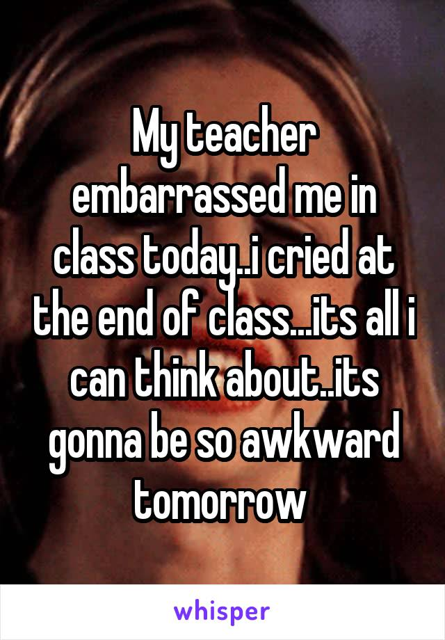 My teacher embarrassed me in class today..i cried at the end of class...its all i can think about..its gonna be so awkward tomorrow