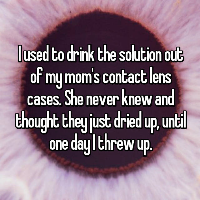 I used to drink the solution out of my mom's contact lens cases. She never knew and thought they just dried up, until one day I threw up.