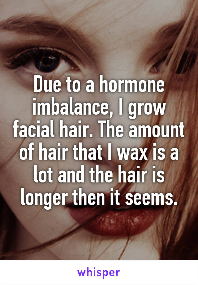 Due to a hormone imbalance, I grow facial hair. The amount of hair that I wax is a lot and the hair is longer then it seems.