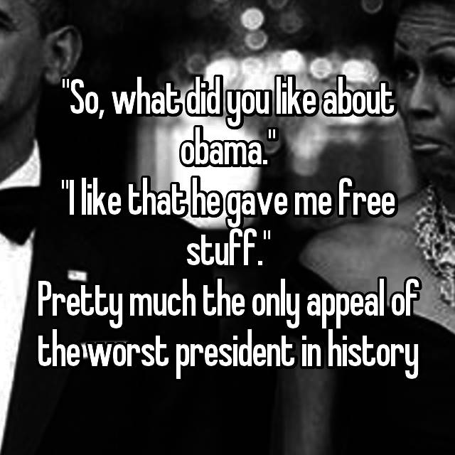 """So, what did you like about obama."" ""I like that he gave me free stuff."" Pretty much the only appeal of the worst president in history"
