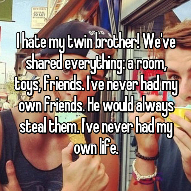 I hate my twin brother! We've shared everything: a room, toys, friends. I've never had my own friends. He would always steal them. I've never had my own life.