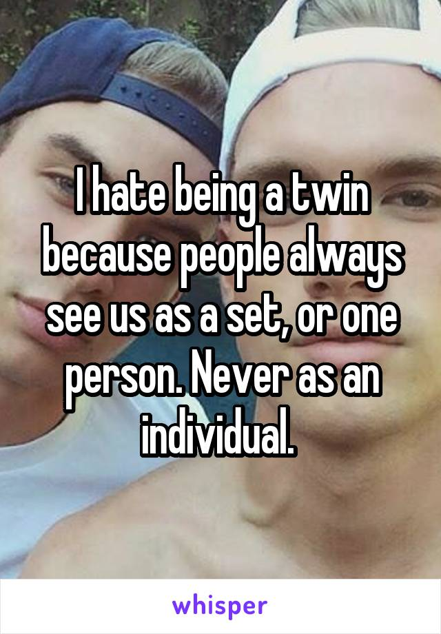I hate being a twin because people always see us as a set, or one person. Never as an individual.
