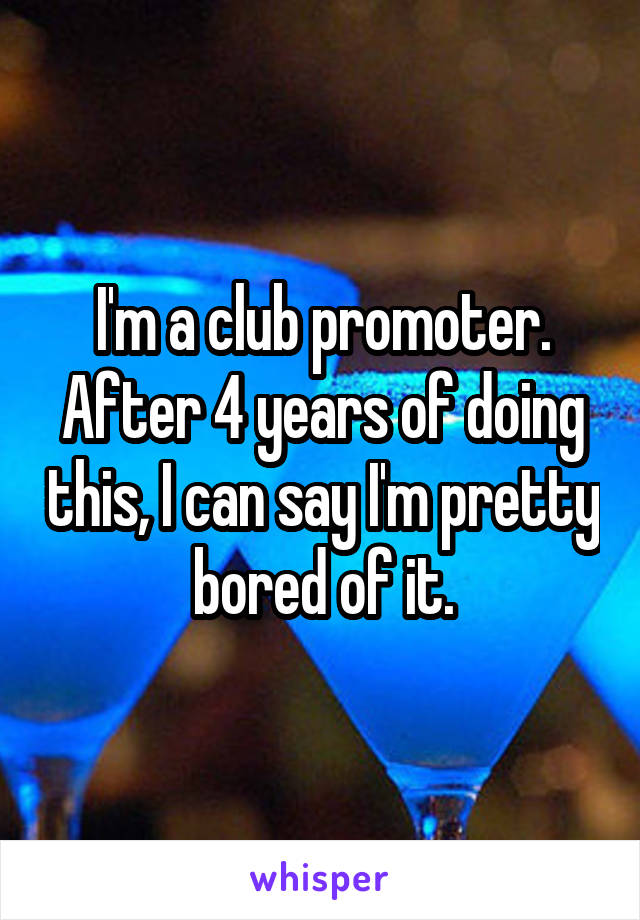 I'm a club promoter. After 4 years of doing this, I can say I'm pretty bored of it.