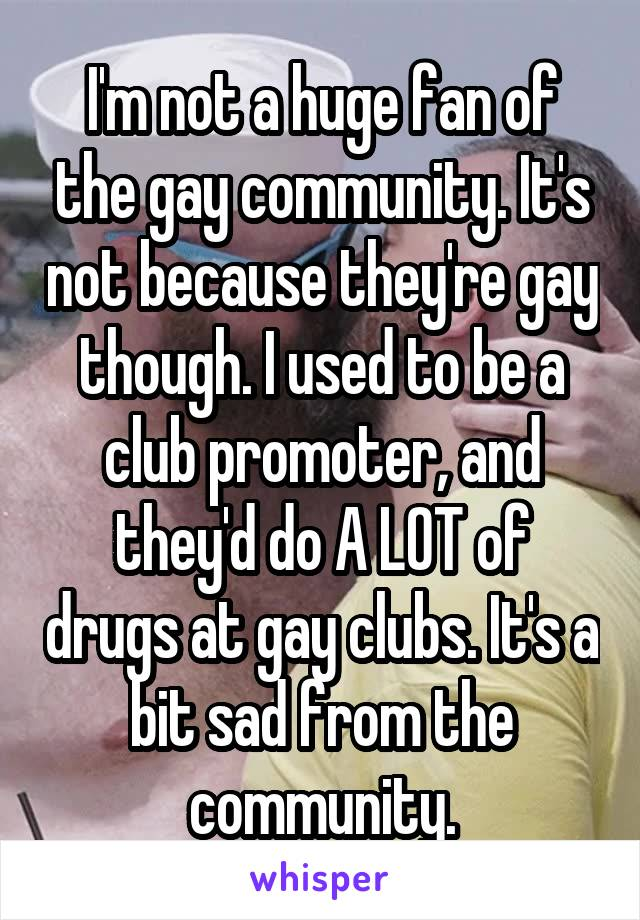 I'm not a huge fan of the gay community. It's not because they're gay though. I used to be a club promoter, and they'd do A LOT of drugs at gay clubs. It's a bit sad from the community.