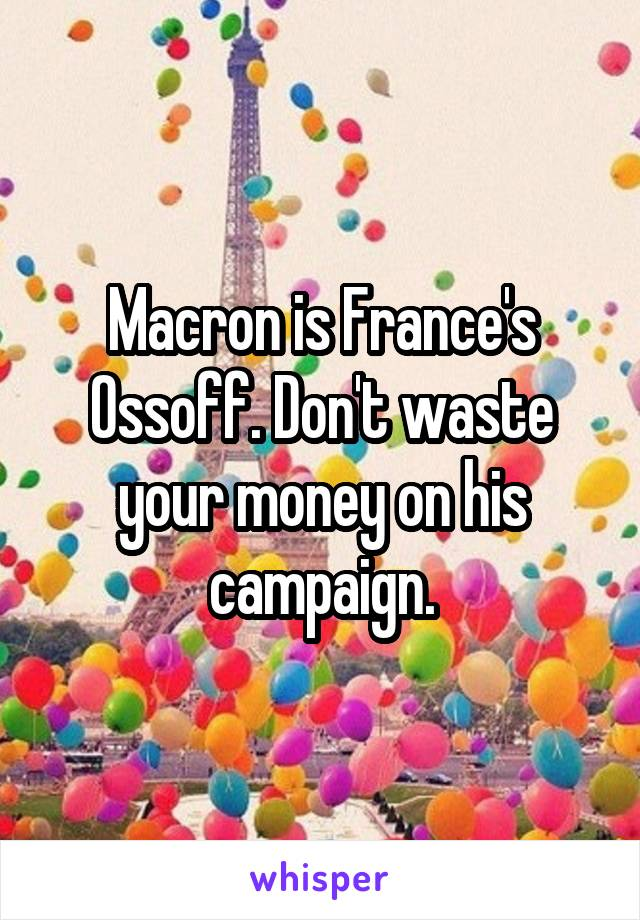 Macron is France's Ossoff. Don't waste your money on his campaign.