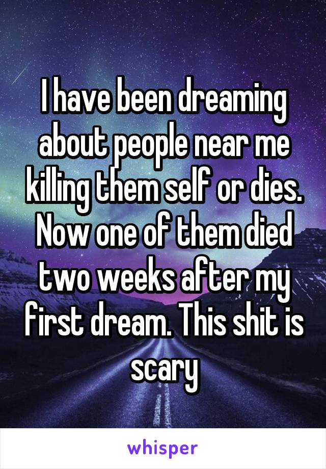 I have been dreaming about people near me killing them self or dies. Now one of them died two weeks after my first dream. This shit is scary