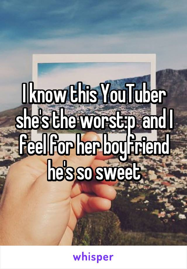I know this YouTuber she's the worst:p  and I feel for her boyfriend he's so sweet