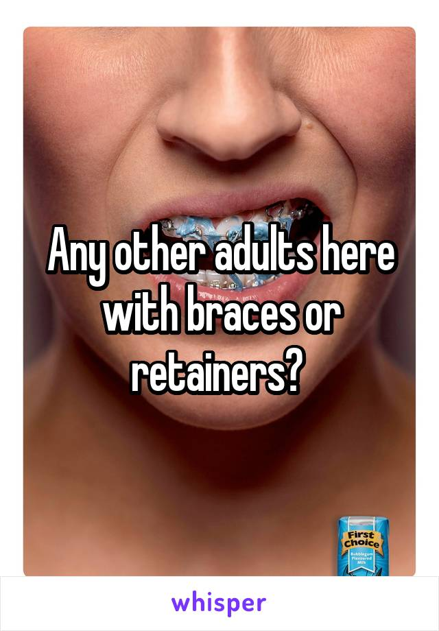 Any other adults here with braces or retainers?
