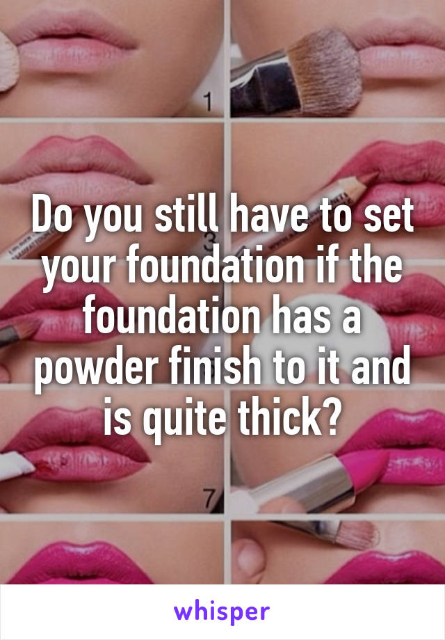 Do you still have to set your foundation if the foundation has a powder finish to it and is quite thick?