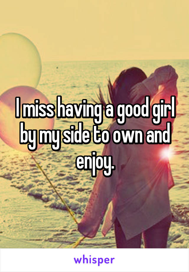 I miss having a good girl by my side to own and enjoy.