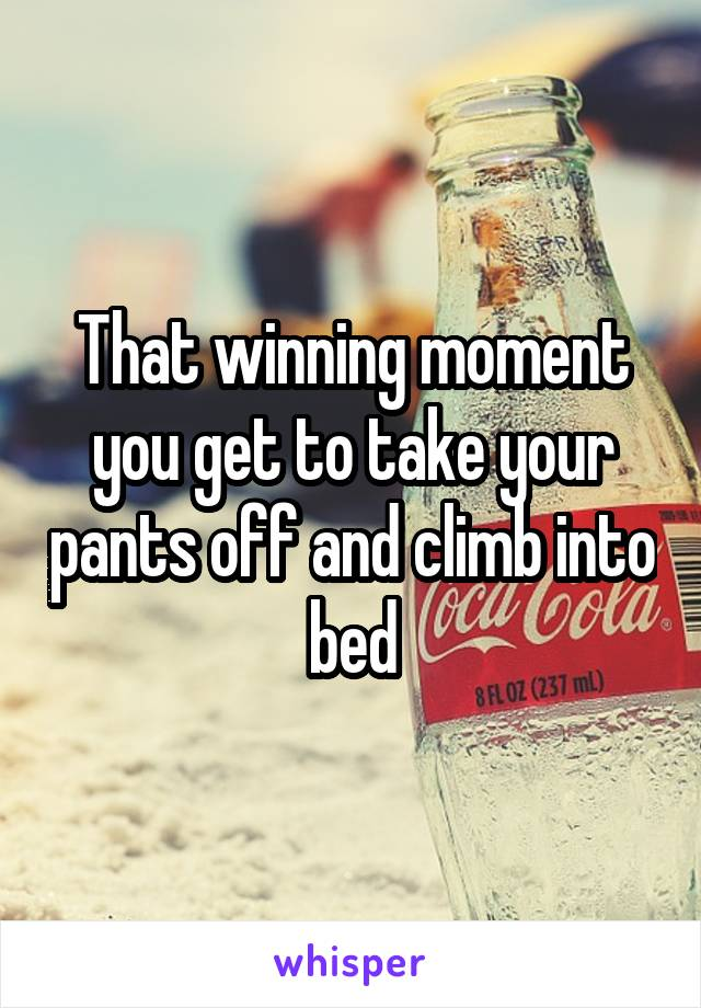 That winning moment you get to take your pants off and climb into bed