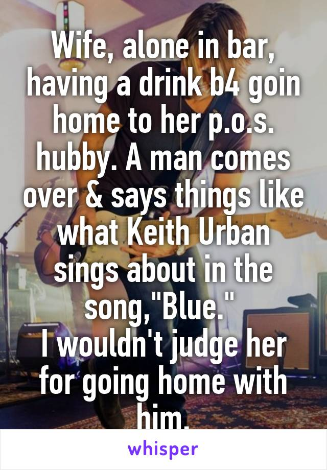 """Wife, alone in bar, having a drink b4 goin home to her p.o.s. hubby. A man comes over & says things like what Keith Urban sings about in the song,""""Blue.""""  I wouldn't judge her for going home with him."""