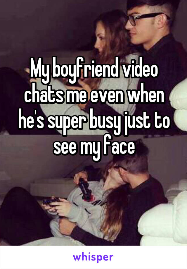 My boyfriend video chats me even when he's super busy just to see my face