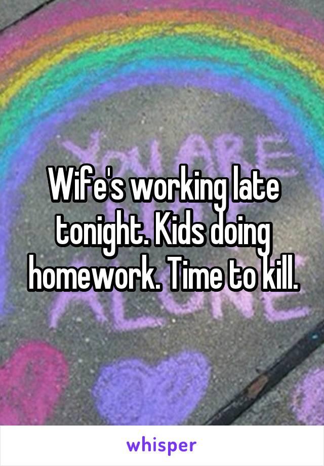 Wife's working late tonight. Kids doing homework. Time to kill.
