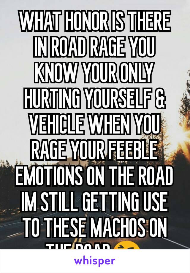 WHAT HONOR IS THERE IN ROAD RAGE YOU KNOW YOUR ONLY HURTING YOURSELF & VEHICLE WHEN YOU RAGE YOUR FEEBLE EMOTIONS ON THE ROAD IM STILL GETTING USE TO THESE MACHOS ON THE ROAD😆