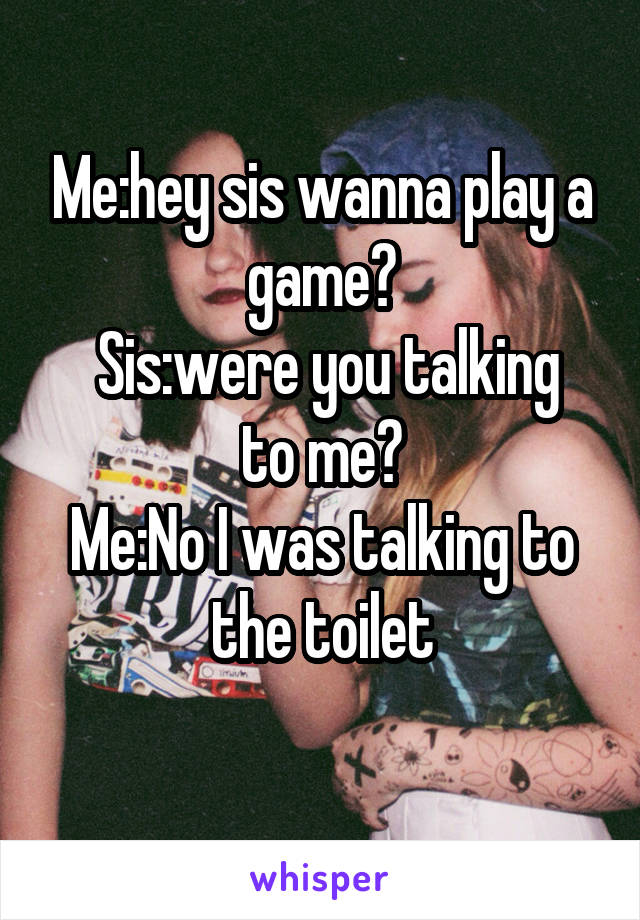 Me:hey sis wanna play a game?  Sis:were you talking to me? Me:No I was talking to the toilet