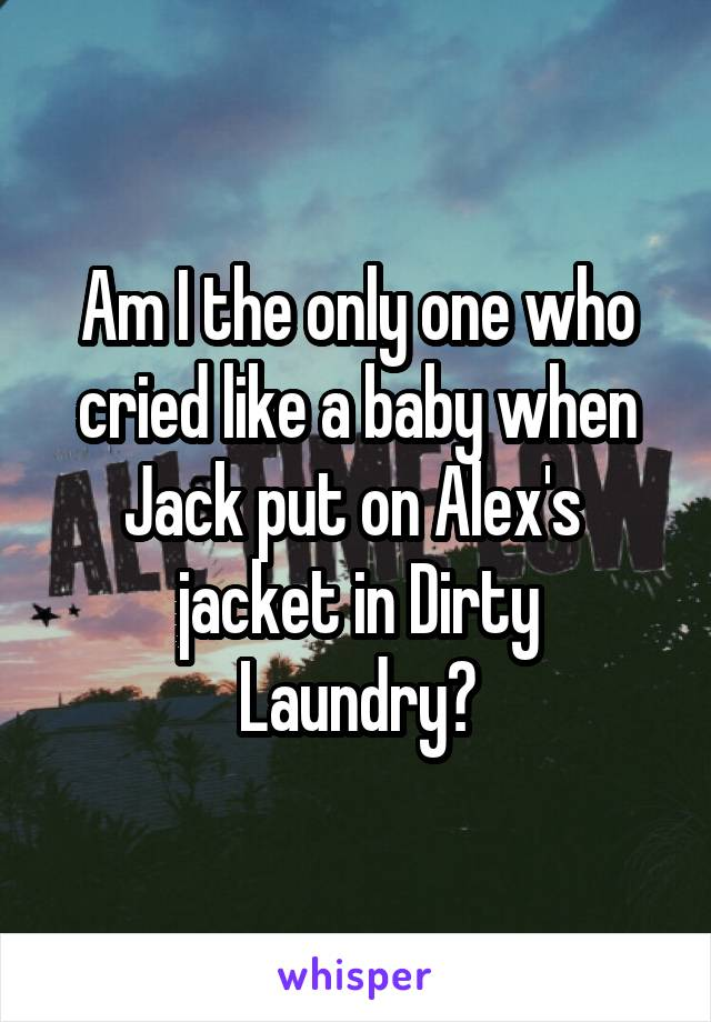Am I the only one who cried like a baby when Jack put on Alex's  jacket in Dirty Laundry?