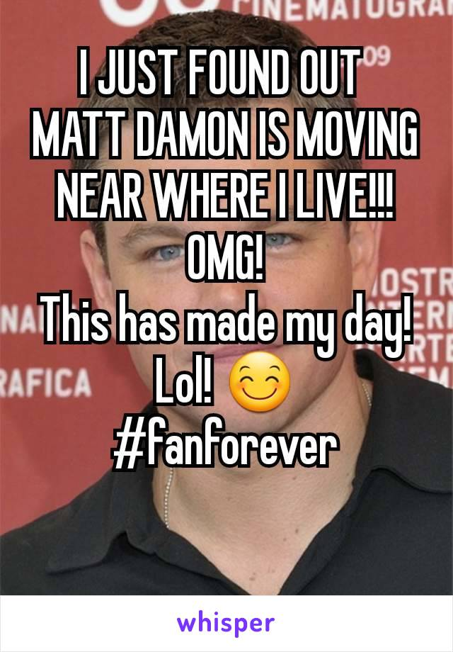 I JUST FOUND OUT  MATT DAMON IS MOVING NEAR WHERE I LIVE!!! OMG! This has made my day! Lol! 😊 #fanforever