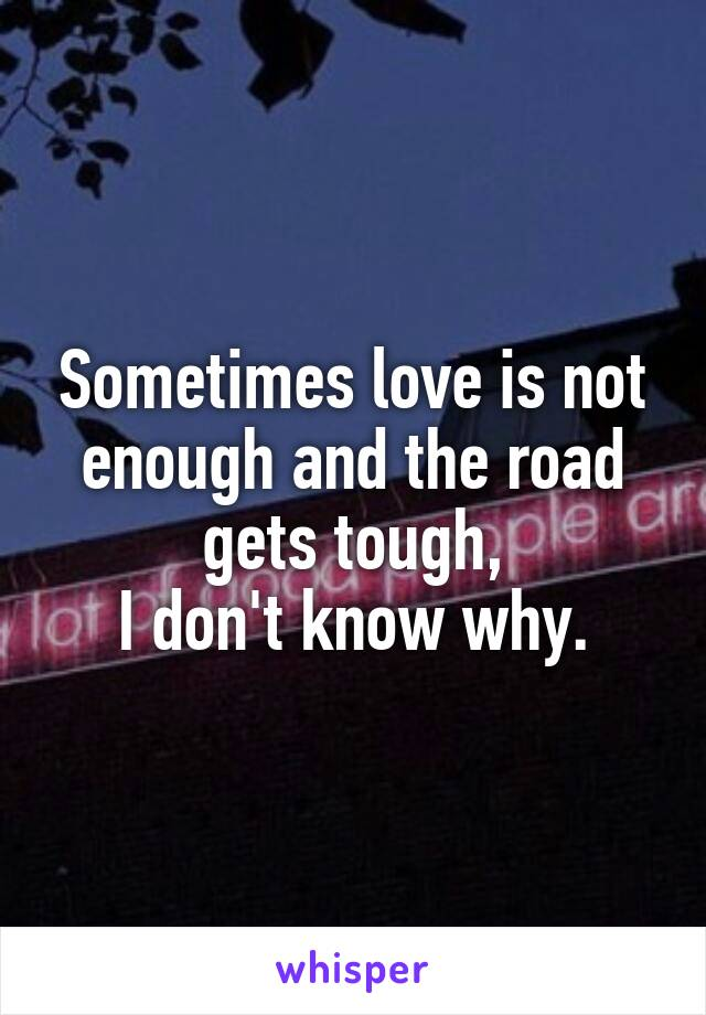 Sometimes love is not enough and the road gets tough, I don't know why.
