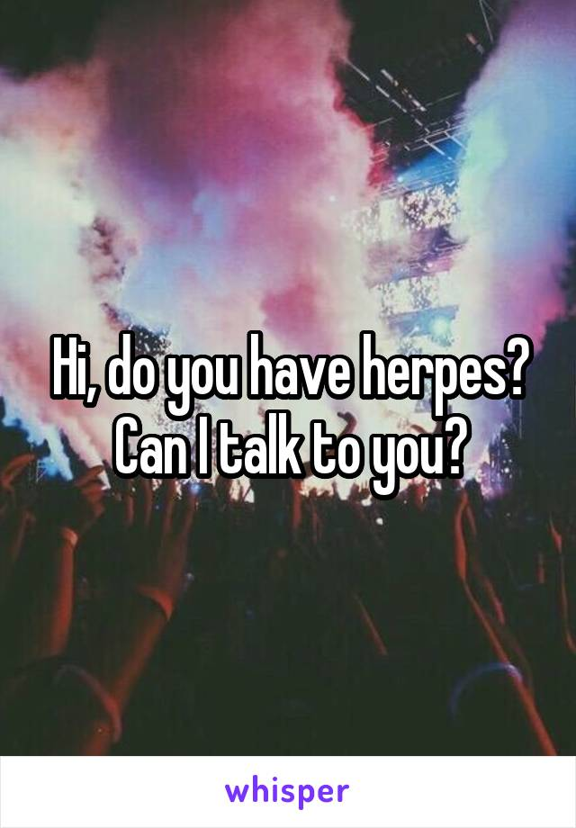 Hi, do you have herpes? Can I talk to you?