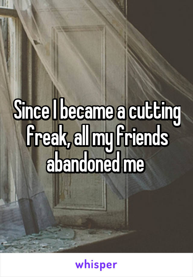 Since I became a cutting freak, all my friends abandoned me