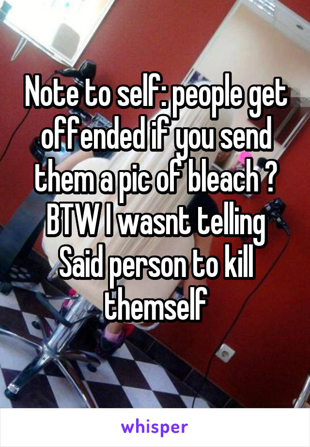 Note to self: people get offended if you send them a pic of bleach 😂 BTW I wasnt telling Said person to kill themself