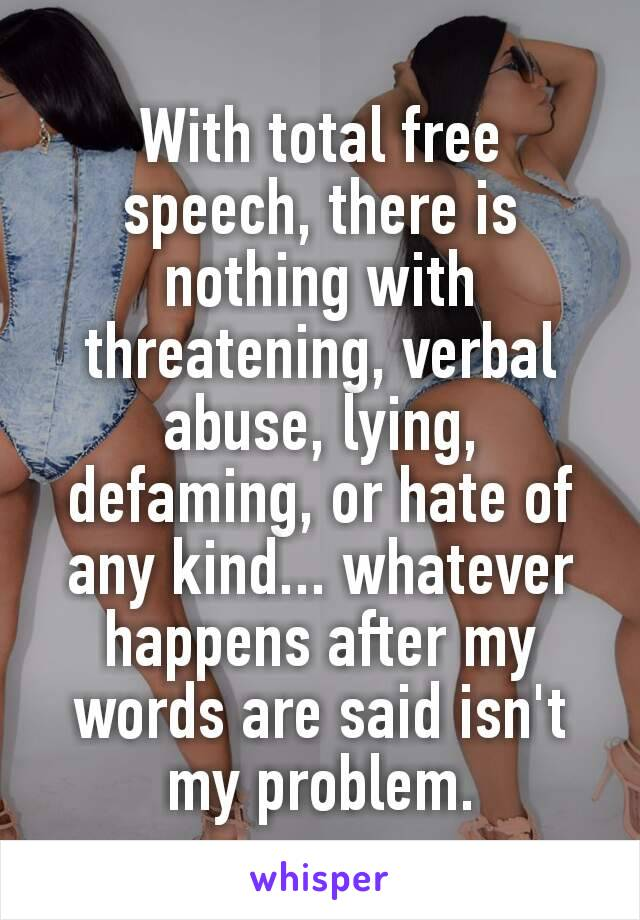 With total free speech, there is nothing with threatening, verbal abuse, lying, defaming, or hate of any kind... whatever happens after my words are said isn't my problem.