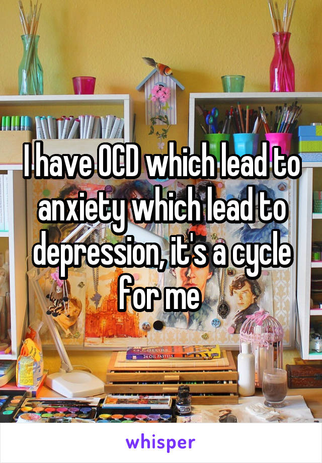 I have OCD which lead to anxiety which lead to depression, it's a cycle for me