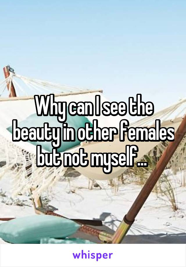 Why can I see the beauty in other females but not myself...