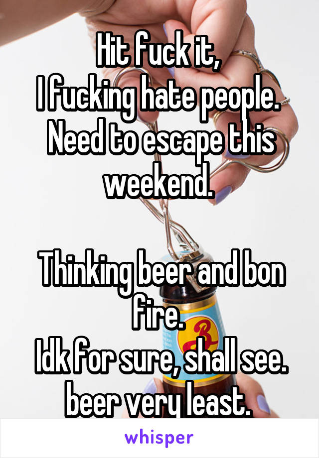 Hit fuck it,  I fucking hate people.  Need to escape this weekend.   Thinking beer and bon fire.  Idk for sure, shall see. beer very least.