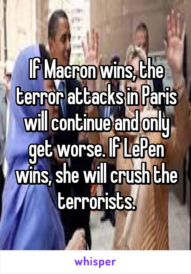 If Macron wins, the terror attacks in Paris will continue and only get worse. If LePen wins, she will crush the terrorists.