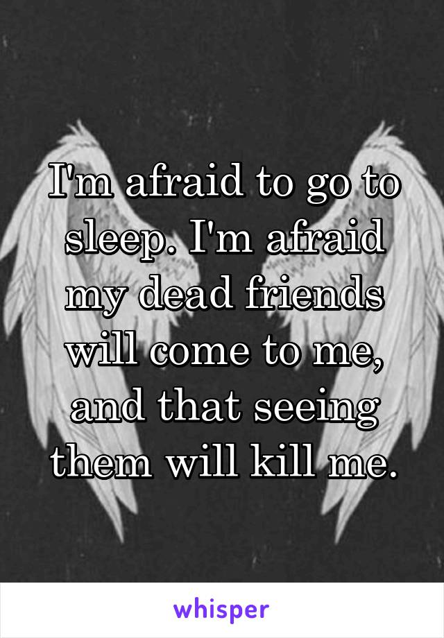 I'm afraid to go to sleep. I'm afraid my dead friends will come to me, and that seeing them will kill me.
