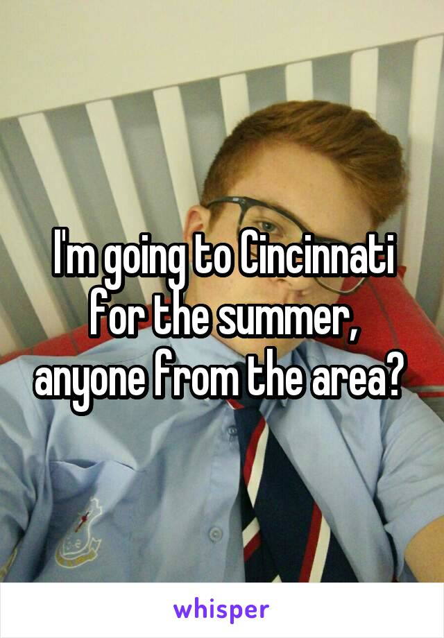 I'm going to Cincinnati for the summer, anyone from the area?