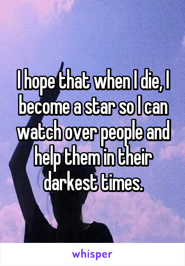 I hope that when I die, I become a star so I can watch over people and help them in their darkest times.