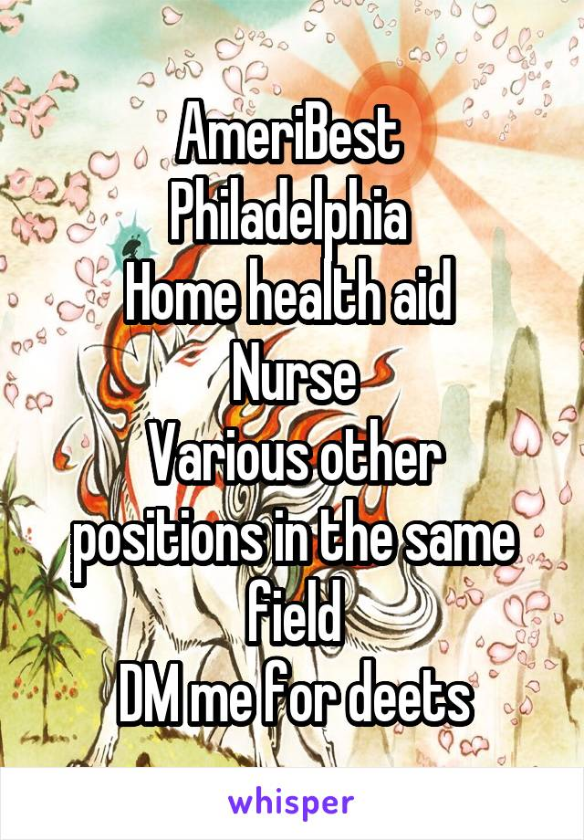 AmeriBest  Philadelphia  Home health aid  Nurse Various other positions in the same field DM me for deets