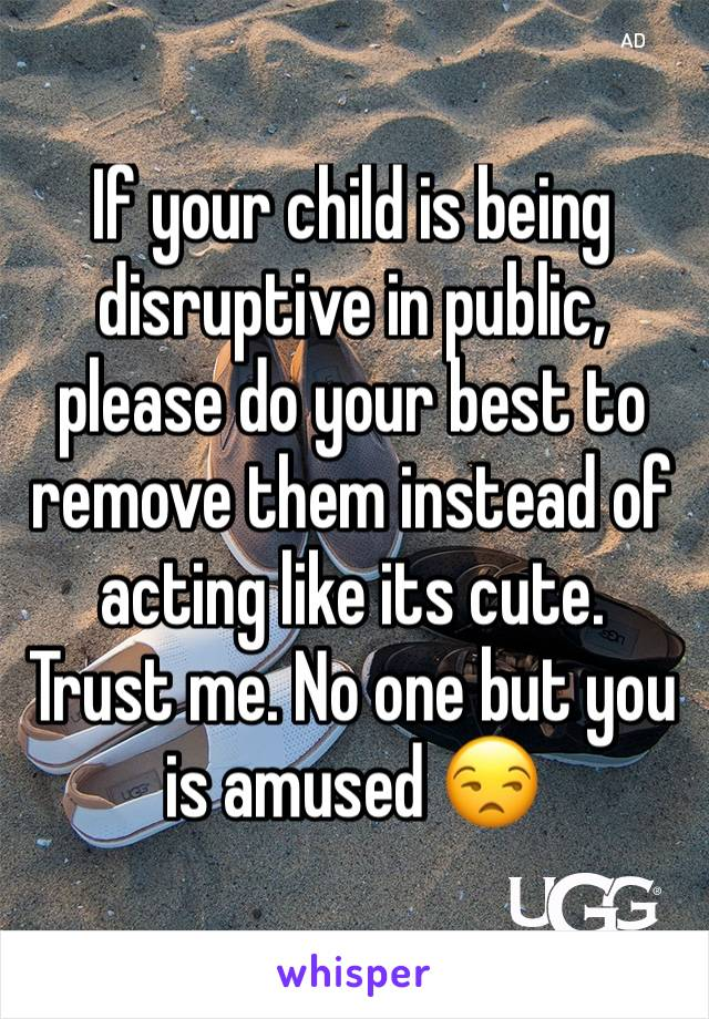 If your child is being disruptive in public, please do your best to remove them instead of acting like its cute. Trust me. No one but you is amused 😒