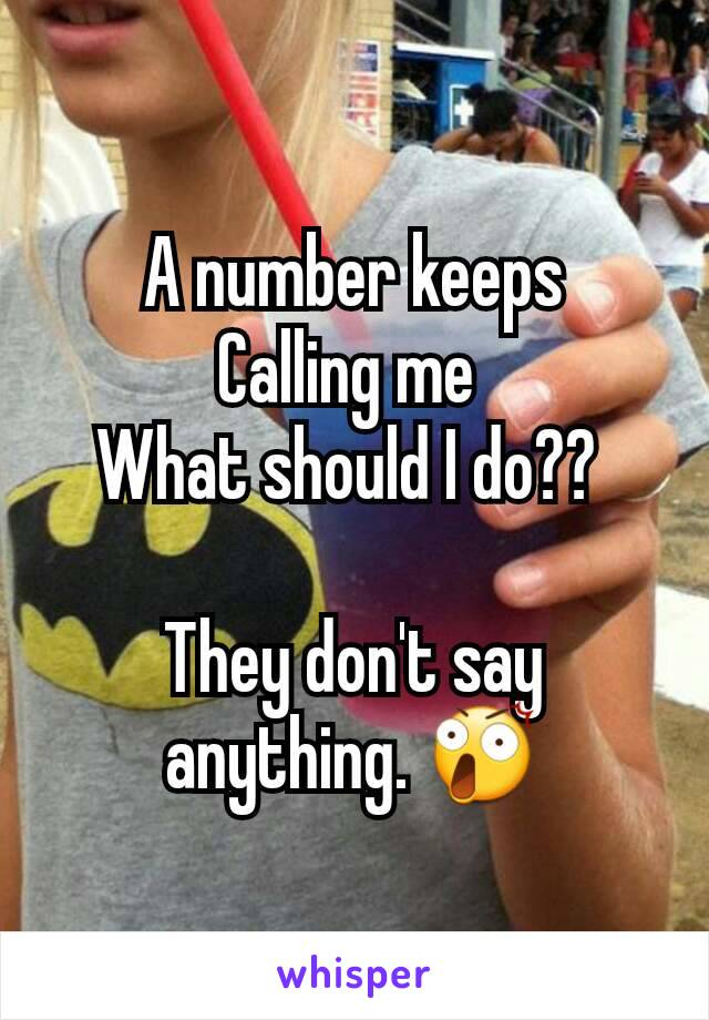 A number keeps Calling me  What should I do??   They don't say anything. 😲