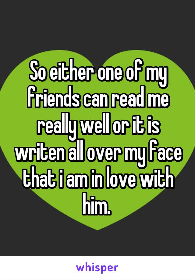 So either one of my friends can read me really well or it is writen all over my face that i am in love with him.