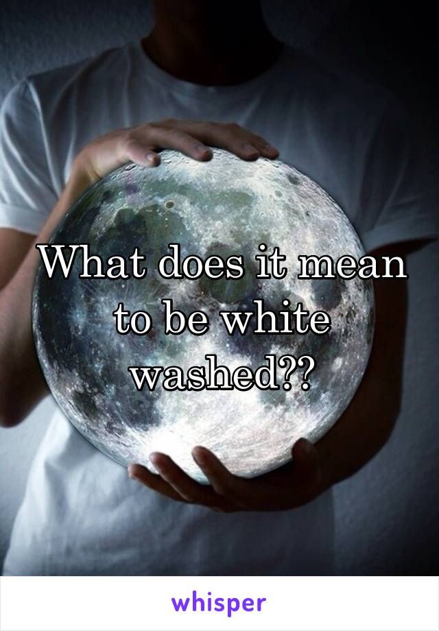 What does it mean to be white washed??