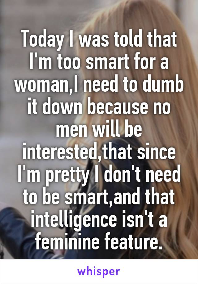 Today I was told that I'm too smart for a woman,I need to dumb it down because no men will be interested,that since I'm pretty I don't need to be smart,and that intelligence isn't a feminine feature.