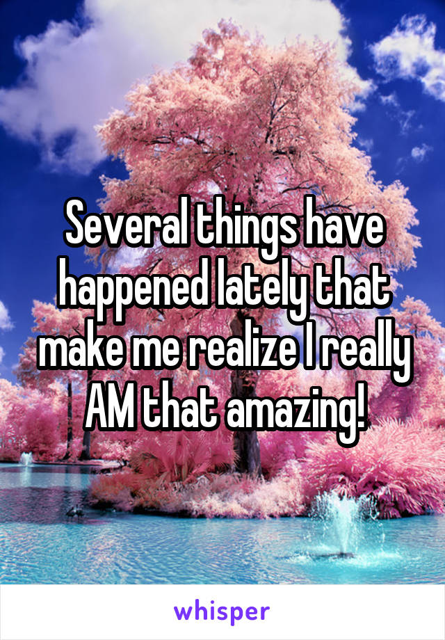 Several things have happened lately that make me realize I really AM that amazing!